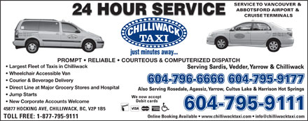 Chilliwack Taxi Ltd (604-796-6666) - Annonce illustrée - New Corporate Accounts Welcome 604-795-9111604-795-9111 45877 HOCKING AVE, CHILLIWACK, BC, V2P 1B5 TOLL FREE: 1-877-795-9111 SERVICE TO VANCOUVER & ABBOTSFORD AIRPORT & CRUISE TERMINALS 604-795-9111 604-795-9177 PROMPT   RELIABLE   COURTEOUS & COMPUTERIZED DISPATCH Largest Fleet of Taxis in Chilliwack Serving Sardis, Vedder, Yarrow & Chilliwack Wheelchair Accessible Van Courier & Beverage Delivery 604-796-6666604-795-9177 Direct Line at Major Grocery Stores and Hospital Also Serving Rosedale, Agassiz, Yarrow, Cultus Lake & Harrison Hot Springs Jump Starts We now accept Debit cards