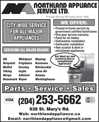 Northland Appliance Service Ltd (204-253-5662) - Annonce illustrée - FOR ALL MAJOR One-year service warranty Parts for all makes APPLIANCES Dishwasher installation Garburator installation New scratch & dent or SERVICING ALL MAJOR BRANDS refurbished appliances Ask about our new scratch & dent or GE Whirlpool Maytag reconditioned Hotpoint Frigidaire Kenmore appliances! Moffat Crosley KitchenAid Viking Inglis Jenn Air Norge Admiral BeaumarkRoper Westinghouse Parts   Service   Sales (204) 253-5662 838 St. Mary s Rd. Web: northlandappliance.ca Amana Proudly Serving Winnipeg Since 1986 WE OFFER: CITY-WIDE SERVICE Prompt in-home service by government certified technicians