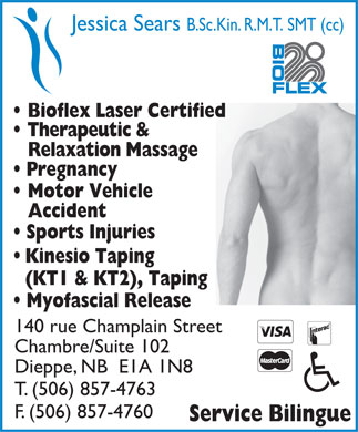 Champlain Physiotherapy Clinic (506-857-4763) - Annonce illustrée - Jessica Sears B.Sc.Kin. R.M.T. SMT (cc) Bioflex Laser Certified Therapeutic & Relaxation Massage Pregnancy Motor Vehicle Accident Sports Injuries Kinesio Taping (KT1 & KT2), Taping Myofascial Release 140 rue Champlain Street Chambre/Suite 102 Dieppe, NB  E1A 1N8 T. (506) 857-4763 F. (506) 857-4760 Service Bilingue