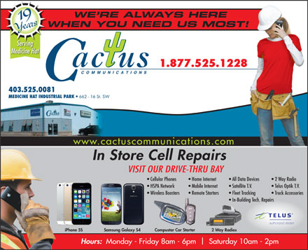 Cactus Communications - Medicine Hat (403-528-3000) - Annonce illustrée - Telus Optik T.V. Wireless Boosters Remote Starters Fleet Tracking Truck Accessories In-Building Tech. Repairs authorized dealer 2 Way RadiosiPhone 5S WE RE ALWAYS HERE 19 Years WHEN YOU NEED US MOST!W Serving Medicine Hat 1.877.525.1228 COMMUNICATIONS 403.525.0081 MEDICINE HAT INDUSTRIAL PARK 662 - 16 St. SW www.cactuscommunications.com In Store Cell Repairs VISIT OUR DRIVE-THRU BAY Cellular Phones Home Internet All Data Devices   2 Way Radio HSPA Network Mobile Internet Satellite T.V. Samsung Galaxy S4 Compustar Car Starter