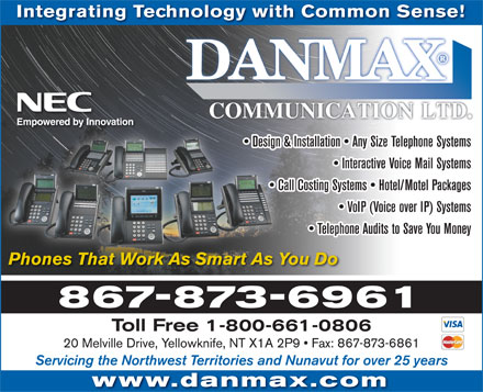Danmax Communication Ltd (867-873-6961) - Annonce illustrée - Integrating Technology with Common Sense! Design & Installation   Any Size Telephone Systems  Design & Interactive Voice Mail Systems Call Costing Systems   Hotel/Motel Packages  Cal VoIP (Voice over IP) Systems Telephone Audits to Save You Money Phones That Work As Smart As You Do 867-873-6961 Toll Free 1-800-661-0806 20 Melville Drive, Yellowknife, NT X1A 2P9   Fax: 867-873-6861 Servicing the Northwest Territories and Nunavut for over 25 years www.danmax.com