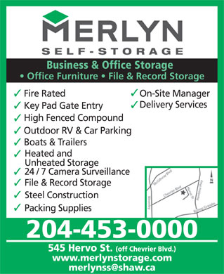 Merlyn Self Storage (204-453-0000) - Display Ad - Business & Office Storage Office Furniture   File & Record Storage Fire Rated On-Site Manager Delivery Services Key Pad Gate Entry High Fenced Compound Outdoor RV & Car Parking Boats & Trailers Heated and Unheated Storage 24 / 7 Camera Surveillance File & Record Storage Steel Construction Packing Supplies 204-453-0000 545 Hervo St. (off Chevrier Blvd.) www.merlynstorage.com merlynss@shaw.ca  Business & Office Storage Office Furniture   File & Record Storage Fire Rated On-Site Manager Delivery Services Key Pad Gate Entry High Fenced Compound Outdoor RV & Car Parking Boats & Trailers Heated and Unheated Storage 24 / 7 Camera Surveillance File & Record Storage Steel Construction Packing Supplies 204-453-0000 545 Hervo St. (off Chevrier Blvd.) www.merlynstorage.com merlynss@shaw.ca