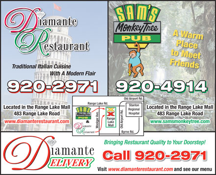 Diamante Restaurant (867-920-2971) - Annonce illustrée - A Warm Place to Meet Friends Traditional Italian Cuisine With A Modern Flair 920-4914920-2971 Old Airport Rd. Range Lake Rd. Stanton Located in the Range Lake MallLocated in the Range Lake Mall Regional Hospital 483 Range Lake Road483 Range Lake Road Lake www.samsmonkeytree.comwww.diamanterestaurant.com Mall Woolgar Ave. Old Airport Rd.Range Byrne Rd. Bringing Restaurant Quality to Your Doorstep! Call 920-2971 Visit www.diamanterestaurant.com and see our menu