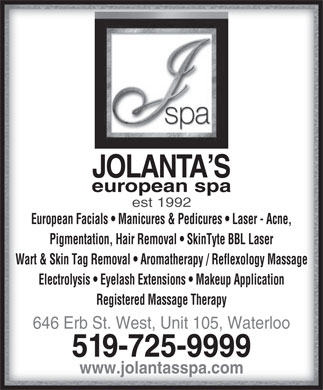 Jolanta's European Spa Ltd (226-214-4620) - Annonce illustr&eacute;e - JOLANTA SJOLANTA S european spaeuropean spa est 1992 European Facials   Manicures &amp; Pedicures   Laser - Acne, Pigmentation, Hair Removal   SkinTyte BBL Laser Wart &amp; Skin Tag Removal   Aromatherapy / Reflexology Massage Electrolysis   Eyelash Extensions   Makeup Application Registered Massage Therapy 646 Erb St. West, Unit 105, Waterloo 519-725-9999 www.jolantasspa.com