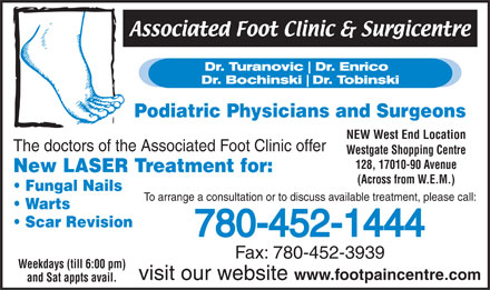 Associated Foot Clinic (780-613-0131) - Annonce illustr&eacute;e - Podiatric Physicians and Surgeons NEW West End Location The doctors of the Associated Foot Clinic offer Westgate Shopping Centre 128, 17010-90 Avenue New LASER Treatment for: (Across from W.E.M.) Fungal Nails To arrange a consultation or to discuss available treatment, please call: Warts Scar Revision 780-452-1444 Fax: 780-452-3939 Weekdays (till 6:00 pm) visit our website www.footpaincentre.com and Sat appts avail.