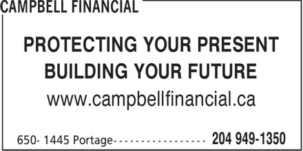 Campbell Financial (204-949-1350) - Annonce illustrée - PROTECTING YOUR PRESENT BUILDING YOUR FUTURE www.campbellfinancial.ca  PROTECTING YOUR PRESENT BUILDING YOUR FUTURE www.campbellfinancial.ca  PROTECTING YOUR PRESENT BUILDING YOUR FUTURE www.campbellfinancial.ca  PROTECTING YOUR PRESENT BUILDING YOUR FUTURE www.campbellfinancial.ca