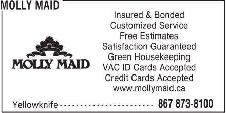 Molly Maid (867-873-8100) - Annonce illustrée - Insured & Bonded Customized Service Free Estimates Satisfaction Guaranteed Green Housekeeping VAC ID Cards Accepted Credit Cards Accepted www.mollymaid.ca  Insured & Bonded Customized Service Free Estimates Satisfaction Guaranteed Green Housekeeping VAC ID Cards Accepted Credit Cards Accepted www.mollymaid.ca