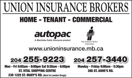 Union Insurance Brokers Ltd (204-255-9223) - Display Ad - UNION INSURANCE BROKERS HOME - TENANT - COMMERCIAL www.unioninsurance.mb.ca 204 257-3440204 257-3440204 255-9223 Monday - Friday 9:00am - 5:30pmMon - Fri 9:00am - 9:00pm Sat 9:30am - 6:00pmonFri9:00am9:00pmSat9:30am6:00p 286 ST. ANNE S RD.ST. VITAL SHOPPING CENTRE 23D 1225 ST. MARY S RD. (Next to London Drugs)