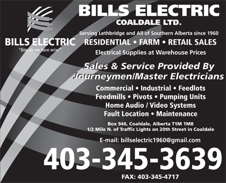 Bills Electric Coaldale Ltd (403-332-6157) - Annonce illustrée - BILLS ELECTRIC COALDALE LTD. Serving Lethbridge and All of Southern Alberta since 1960 RESIDENTIAL   FARM   RETAIL SALES Electrical Supplies at Warehouse Prices Sales & Service Provided By Journeymen/Master Electricians Commercial   Industrial   Feedlots Feedmills   Pivots   Pumping Units Home Audio / Video Systems Fault Location   Maintenance Box 946, Coaldale, Alberta T1M 1M8 1/2 Mile N. of Traffic Lights on 20th Street in Coaldale E-mail: billselectric1960@gmail.com 403-345-3639 FAX: 403-345-4717