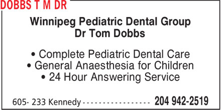 Dobbs T M Dr (204-942-2519) - Annonce illustrée - Winnipeg Pediatric Dental Group Dr Tom Dobbs • Complete Pediatric Dental Care • General Anaesthesia for Children • 24 Hour Answering Service  Winnipeg Pediatric Dental Group Dr Tom Dobbs • Complete Pediatric Dental Care • General Anaesthesia for Children • 24 Hour Answering Service