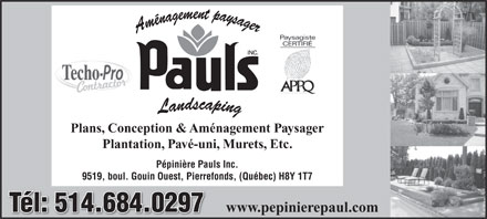P&eacute;pini&egrave;re Pauls (514-684-0297) - Annonce illustr&eacute;e - Plans, Conception &amp; Am&eacute;nagement Paysager Plantation, Pav&eacute;-uni, Murets, Etc. P&eacute;pini&egrave;re Pauls Inc. 9519, boul. Gouin Ouest, Pierrefonds, (Qu&eacute;bec) H8Y 1T7 T&eacute;l: 514.684.0297T&eacute;l: 514.684.0297 www.pepinierepaul.com
