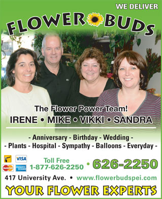 Flower Buds (902-626-2250) - Display Ad - WE DELIVER FLOWER    BUDS The Flower Power Team! IRENE   MIKE   VIKKI   SANDRA - Anniversary - Birthday - Wedding - - Plants - Hospital - Sympathy - Balloons - Everyday - Toll Free 1-877-626-2250 417 University Ave.     www.flowerbudspei.com Your Flower Experts