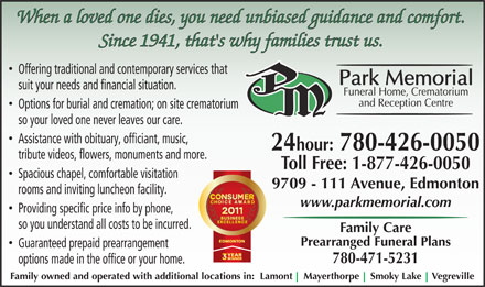 Park Memorial Funeral Home (780-426-0050) - Annonce illustrée - When a loved one dies, you need unbiased guidance and comfort. Since 1941, that's why families trust us. Offering traditional and contemporary services that suit your needs and financial situation. Options for burial and cremation; on site crematorium so your loved one never leaves our care. Assistance with obituary, officiant, music, 24hour: 780-426-0050 tribute videos, flowers, monuments and more. Toll Free: 1-877-426-0050 Spacious chapel, comfortable visitation 9709 - 111 Avenue, Edmonton rooms and inviting luncheon facility. www.parkmemorial.com Providing specific price info by phone, so you understand all costs to be incurred. Family Care Prearranged Funeral Plans Guaranteed prepaid prearrangement 780-471-5231 options made in the office or your home. Family owned and operated with additional locations in:  Lamont    Mayerthorpe    Smoky Lake    Vegreville