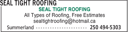 Seal Tight Roofing (250-494-5303) - Display Ad - SEAL TIGHT ROOFING All Types of Roofing, Free Estimates SEAL TIGHT ROOFING All Types of Roofing, Free Estimates SEAL TIGHT ROOFING All Types of Roofing, Free Estimates SEAL TIGHT ROOFING All Types of Roofing, Free Estimates