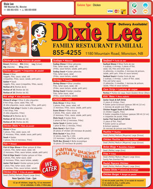 Dixie Lee (506-855-4255) - Display Ad - Dixie Lee Cuisine Type : Chicken 1180 Mountain Rd., Moncton 506 855-4255 506 859-8698 Delivery Available! Dixie Lee FAMILY RESTAURANT FAMILIAL 855-4255 1180 Mountain Road, Moncton, NB Chicken pieces   Morceaux de poulet Scallops Pétoncles Seafood   Fruits de mer Breast (Poitrine) Rib (Côte) Leg (Cuisse) Scallop Dinner Dîner pétoncles Seafood Dinner Dîner fruits de mer Fries, tartar sauce, salad, roll 4 scallops, 4 shrimps, 2 pieces of fish, Hip (Hanche) Wing (Aile) (Frites, sauce tartare, salade, petit pain) salad, roll, fries and tartar sauce Chicken nuggets   Croquettes de poulet (4 pétoncles, 4 crevettes, 2 morceaux de poisson, Scallop Snack Goûter pétoncles salade, petit pain, frites et sauce tartare) Fries, tartar sauce, salad Dinner Dîner (Frites, sauce tartare, salade) Seafood Snack Goûter fruits de mer nuggets, fries, sauce, salad, roll 2 scallops, 2 shrimps, 1 piece of fish, salad, (croquettes, frites, sauce, salade, petit pain) Shrimps Crevettes fries and tartar sauce Goûter Snack (2 pétoncles, 2 crevettes, 1 morceau de poisson, Shrimp Dinner Dîner crevettes nuggets, fries, sauce (croquettes, frites, sauce) salade, frites et sauce tartare) Fries, tartar sauce, salad, roll Portion of 6 (Portion de 6) (Frites, sauce tartare, salade, petit pain) Clam Strips   Lanieres de coque Portion of 10 (Portion de 10) Shrimp Snack Goûter crevettes Portion of 20 (Portion de 20) Portion Portion de coque, Snack (Goûter) Dinner (Dîner) Fries, tartar sauce, salad (Frites, sauce tartare, salade) Kids  Menu Menu enfants Hot wings   Ailes piquantes CHICKEN   POULET Junior Snack & Soft Drink Dinner/8 wings Dîner 8 ailes piquantes (1 piece of chicken, fries) 8 hot wings, sauce, salad, fries, roll Dixie Dinner Dîner Dixie Goûter junior & boisson gazeuse 300 ml (12 on) (8 ailes piquantes, sauce, salade, frites, petit pain) 3 pieces, fries, sauce, salad, roll 1 morceau de poulet avec frites (3 morceaux, frites, sauce, salade, petit pain) Snack/5 hot wings Goûter 5 ailes piquantes Chicken Nugget Snack & Soft Drink 5 hot wings, fries Econo Dinner Dîner écono (4 chicken nuggets, fries) 2 pieces, fries, sauce, salad, roll (5 ailes piquantes, frites) Goûter croquettes & boisson gazeuse 300 ml (12 on) (2 morceaux, frites, sauce, salade, petit pain) Portion of 5 (Portion de 5) 4 croquettes de poulet, frites Dixie Snack Goûter Dixie Portion of 10 (Portion de 10) Junior Fish Snack & Soft Drink 2 pieces & fries (2 morceaux, frites) (1 piece of fish, fries) Portion of 20 (Portion de 20) Junior Snack Goûter junior Goûter junior au poisson 1 piece & fries (1 morceau, frites) Chicken filets   Filets de poulet & boisson gazeuse Dixie Barrel Baril Dixie Un morceau de poisson avec frites Dinner Dîner 20 pieces of chicken (20 morceaux de poulet) 5 pieces, fries, salad, sauce, roll Poutine   Poutine Dixie Bucket Seau Dixie (5 morceaux, frites, salade, sauce, petit pain) Small (Petite) Medium (Moyenne) Large (Grosse) 12 pieces, large fry, 4 rolls Snack Goûter (12 morceaux, 1 gros frites, 4 petits pains) Chicken Poutine   Poutine au Poulet 3 pieces, fries (3 morceaux, frites) Thrift Box (Econo) Boîte économique Small (Petite) Medium (Moyenne) Large (Grosse) 10 pieces (10 morceaux de poulet) Fish   Poisson Onion Rings Rondelles d oignon Fish & Chips Dinner Dîner poisson & frites 3 pieces, fries, tartar sauce, salad, roll Small (Petite) Large (Gros) (3 morceaux, frites, sauce tartare, salade, petit pain) Fries   Frites Fish & Chips Snack Goûter poisson et frites Small (Petite) Medium (Moyen) Large (Gros) 2 pieces, fries, tartar sauce, salad Family Pak (Familial Pak) (2 morceaux, frites, sauce tartare, salade) Junior Fish Snack Goûter poisson junior Poulet Popcorn Chicken 1 piece, fries, tartar sauce, salad WE Small (Petite) Medium (Moyen) Large (Gros) (1 morceau, frites, sauce tartare, salade) Cheese Sticks Batonets de fromage CATER Chicken fries Frites de poulet Chicken Burger   Burger au poulet Small (Petite) Medium (Moyen) Large (Gros) Noon Specials 11am - 2pm 12 mcx de poulet, gros frite, 12 on salade de macaroni 12 pc of chicken, large fry, 12 oz macaroni 12 on salade de chou, 4 petits pains, 12 oz coleslaw, 4 rolls, 2 litre pop 2 litres de boisson gazeuse