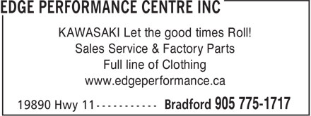 Edge Performance Centre Inc (905-775-1717) - Display Ad - KAWASAKI Let the good times Roll! Sales Service & Factory Parts Full line of Clothing www.edgeperformance.ca  KAWASAKI Let the good times Roll! Sales Service & Factory Parts Full line of Clothing www.edgeperformance.ca