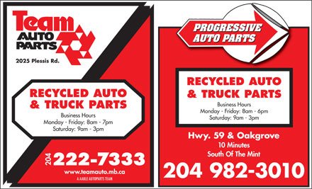 Team Autoparts Ltd (204-222-7333) - Display Ad - PROGRESSIVE AUTO PARTS 2025 Plessis Rd. RECYCLED AUTO & TRUCK PARTS Business Hours & TRUCK PARTS Monday - Friday: 8am - 6pm Business Hours Saturday: 9am - 3pm Monday - Friday: 8am - 7pm Saturday: 9am - 3pm Hwy. 59 & Oakgrove 10 Minutes South Of The Mint 204 www.teamauto.mb.ca 204 982-3010 A AABLE AUTOPARTS TEAM  PROGRESSIVE AUTO PARTS 2025 Plessis Rd. RECYCLED AUTO & TRUCK PARTS Business Hours & TRUCK PARTS Monday - Friday: 8am - 6pm Business Hours Saturday: 9am - 3pm Monday - Friday: 8am - 7pm Saturday: 9am - 3pm Hwy. 59 & Oakgrove 10 Minutes South Of The Mint 204 www.teamauto.mb.ca 204 982-3010 A AABLE AUTOPARTS TEAM