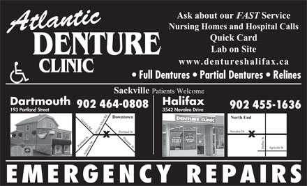 Atlantic Denture Clinic (902-704-2172) - Annonce illustrée - Ask about our            Service FAST Nursing Homes and Hospital Calls Atlantic Quick Card Lab on Site DENTURE www.dentureshalifax.ca Full Dentures   Partial Dentures   Relines Sackville Patients Welcome Dartmouth Halifax 902 464-0808 902 455-1636 3542 Novalea Drive 193 Portland Street Downtown North End Victoria Rd Du rt Rd Pleasant  St Po Albe Novalea Dr rtland St ortland St Alde fus St y Dr Prince Agricola St rne EMERGENCY REPAIRS