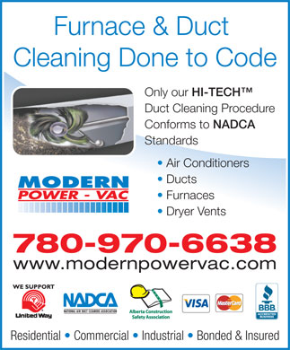 Modern Power Vac Furnace Cleaning Ltd (780-401-9672) - Display Ad - Furnace & Duct Cleaning Done to Code Only our HI-TECH Only our HI-TECH Duct Cleaning Procedure Conforms to NADCA Conforms to NADCA Standards Air Conditioners Ducts Furnaces Dryer Vents 780-970-6638 www.modernpowervac.com Residential   Commercial   Industrial   Bonded & Insured