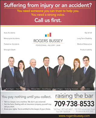 Rogers Bussey Lawyers (1-877-637-6837) - Annonce illustrée - Suffering from injury or an accident? You need someone you can trust to help you. You need a strong voice. Call us first. Auto Accidents Slip & Fall Motorcycle Accidents Long Term Disability Pedestrian Accidents Medical Malpractice Wrongful Death Product Liability Mark Rogers Kate Fong Dearness Michael Dood David Bussey Richard Rogers Kimberley Horwood James Goodwin raising the bar You pay nothing until you collect. Talk to a lawyer, not a machine. We don t use voicemail. Get the facts. Dealing with an insurance company yourself may sell you short. Know your rights. You re entitled to the lawyer of your choice. 102-104 Lemarchant Road Toll Free 1-877-637-6837 St John s NL A1C 2H2 Fax 709-738-8534 www.rogersbussey.com