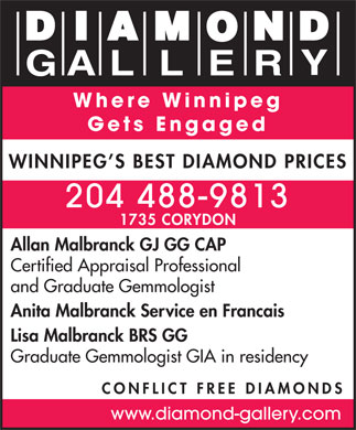 A Diamond Gallery (204-488-9813) - Annonce illustrée - Where Winnipeg Gets Engaged WINNIPEG S BEST DIAMOND PRICES 204 488-9813 1735 CORYDON Allan Malbranck GJ GG CAP Certified Appraisal Professional and Graduate Gemmologist Anita Malbranck Service en Francais Lisa Malbranck BRS GG Graduate Gemmologist GIA in residency CONFLICT FREE DIAMONDS www.diamond-gallery.com  Where Winnipeg Gets Engaged WINNIPEG S BEST DIAMOND PRICES 204 488-9813 1735 CORYDON Allan Malbranck GJ GG CAP Certified Appraisal Professional and Graduate Gemmologist Anita Malbranck Service en Francais Lisa Malbranck BRS GG Graduate Gemmologist GIA in residency CONFLICT FREE DIAMONDS www.diamond-gallery.com