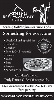 Athens Restaurant (902-701-1087) - Annonce illustrée - Serving Halifax families since 1982 Something for everyone Greek & Lamb specialities Open 7 Souvlakia days a Chicken week Pork & Grill standards Seafood Pasta Pizza Burgers Sandwhiches Children s menu. Daily Dinner & Breakfast specials. 6273 Quinpool Rd, Halifax, 902-422-1595 Free parking www.athensrestaurant.com