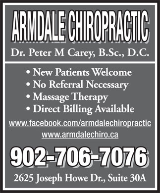 Armdale Chiropractic (902-454-9777) - Display Ad - ARMDALE CHIROPRACTIC ARMDALE CHIROPRACTIC Dr. Peter M Carey, B.Sc., D.C. New Patients Welcome No Referral Necessary Massage Therapy Direct Billing Available www.facebook.com/armdalechiropractic www.armdalechiro.ca 902-7067076 902-7067076 2625 Joseph Howe Dr., Suite 30A Dr. Peter M Carey, B.Sc., D.C. New Patients Welcome No Referral Necessary Massage Therapy Direct Billing Available www.facebook.com/armdalechiropractic www.armdalechiro.ca 902-7067076 902-7067076 2625 Joseph Howe Dr., Suite 30A