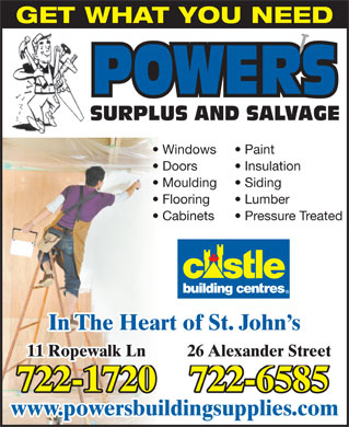 Powers Surplus and Salvage (709-722-1720) - Display Ad - GET WHAT YOU NEED SURPLUS AND SALVAGE Windows Paint Doors Insulation Moulding Siding Flooring Lumber Cabinets Pressure Treated In The Heart of St. John s 26 Alexander Street11 Ropewalk Ln 722-6585722-1720 www.powersbuildingsupplies.com GET WHAT YOU NEED SURPLUS AND SALVAGE Windows Paint Doors Insulation Moulding Siding Flooring Lumber Cabinets Pressure Treated In The Heart of St. John s 26 Alexander Street11 Ropewalk Ln 722-6585722-1720 www.powersbuildingsupplies.com