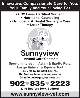Sunnyview Animal Care Centre (902-835-2223) - Annonce illustrée - Innovative, Compassionate Care for You, Your Family and Your Loving Pet CO2 Laser Certified Surgeon Nutritional Counseling Orthopedic & Dental Surgery & Care Laser Therapy Special Interest in Avian & Pets, Large Animal & Equine Too! Dr. Jeff W. Goodall DVM, BSc Dr. Andrew Morrison , BSc, MVB, CD Dr. Anie Levesque , BSc (hons), DVM 902  835  2223 1746 Bedford Hwy, Bedford www.sunnyview-vet.com Exotic