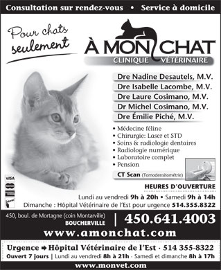 A Mon Chat (450-641-4003) - Annonce illustr&eacute;e - Consultation sur rendez-vous       Service &agrave; domicile Pour chats &Agrave; MON  CHAT seulement CLINIQUE V&Eacute;T&Eacute;RINAIRE CLINIQUE V&Eacute;T&Eacute;RINAIRE Dre Nadine Desautels, M.V. Dre Isabelle Lacombe, M.V. Dre Laure Cosimano, M.V. Dr Michel Cosimano, M.V. Dre &Eacute;milie Pich&eacute;, M.V. M&eacute;decine f&eacute;line Chirurgie: Laser et STD Soins &amp; radiologie dentaires Radiologie num&eacute;rique Laboratoire complet Pension CT Scan (Tomodensitom&eacute;trie) HEURES D OUVERTURE Lundi au vendredi 9h &agrave; 20h Samedi 9h &agrave; 14h Dimanche : H&ocirc;pital V&eacute;t&eacute;rinaire de l Est pour urgence 514.355.8322 450, boul. de Mortagne (coin Montarville) 450.641.4003 BOUCHERVILLE www.amonchat.com Urgence    H&ocirc;pital V&eacute;t&eacute;rinaire de l Est   514 355-8322 Ouvert 7 jours Lundi au vendredi 8h &agrave; 21h Samedi et dimanche 8h &agrave; 17h www.monvet.com
