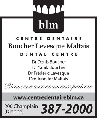 Centre Dentaire Boucher Levesque Maltais (506-387-2000) - Display Ad - blm CENTRE DENTAIRE Boucher Levesque Maltais DENTAL CENTRE Dr Denis Boucher Dr Yanik Boucher Dr Frédéric Levesque Dre Jennifer Maltais Bienvenue aux nouveaux patients www.centredentaireblm.ca 200 Champlain (Dieppe) 387-2000