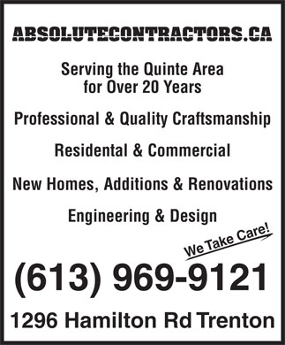 A Absolute General Contractors Limited (613-969-9121) - Display Ad - ABSOLUTECONTRACTORS.CA Serving the Quinte Area for Over 20 Years Professional & Quality Craftsmanship Residental & Commercial New Homes, Additions & Renovations Engineering & Design ! We Take Care (613) 969-9121 1296 Hamilton Rd Trenton  ABSOLUTECONTRACTORS.CA Serving the Quinte Area for Over 20 Years Professional & Quality Craftsmanship Residental & Commercial New Homes, Additions & Renovations Engineering & Design ! We Take Care (613) 969-9121 1296 Hamilton Rd Trenton  ABSOLUTECONTRACTORS.CA Serving the Quinte Area for Over 20 Years Professional & Quality Craftsmanship Residental & Commercial New Homes, Additions & Renovations Engineering & Design ! We Take Care (613) 969-9121 1296 Hamilton Rd Trenton