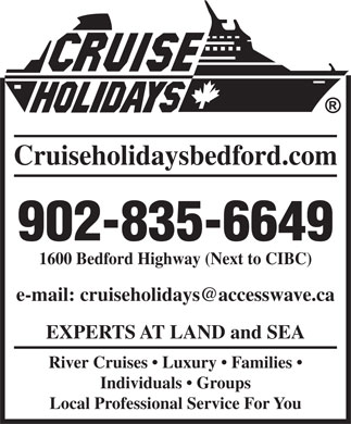 Cruise Holidays of Bedford (902-835-6649) - Annonce illustrée - 902-835-6649 1600 Bedford Highway (Next to CIBC) Cruiseholidaysbedford.com EXPERTS AT LAND and SEA River Cruises   Luxury   Families Individuals   Groups Local Professional Service For You
