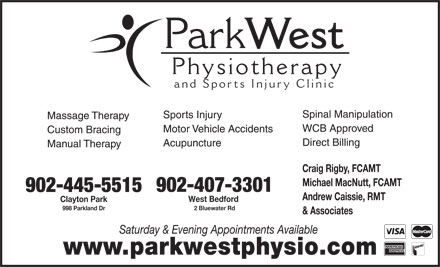 Park West Physiotherapy and Sports Injury Clinic (902-482-5575) - Annonce illustrée - Park West Physiotherap and Sports Injury Clinic Spinal Manipulation Sports Injury Massage Therapy WCB Approved Motor Vehicle Accidents Custom Bracing Direct Billing Acupuncture Manual Therapy Craig Rigby, FCAMT Michael MacNutt, FCAMT 902-407-3301 902-445-5515 Andrew Caissie, RMT West Bedford Clayton Park 2 Bluewater Rd 998 Parkland Dr & Associates Saturday & Evening Appointments Available www.parkwestphysio.com West Physiotherap and Sports Injury Clinic Spinal Manipulation Sports Injury Massage Therapy WCB Approved Motor Vehicle Accidents Custom Bracing Direct Billing Acupuncture Manual Therapy Craig Rigby, FCAMT Michael MacNutt, FCAMT 902-407-3301 902-445-5515 Andrew Caissie, RMT West Bedford Clayton Park 2 Bluewater Rd 998 Parkland Dr & Associates Saturday & Evening Appointments Available www.parkwestphysio.com Park