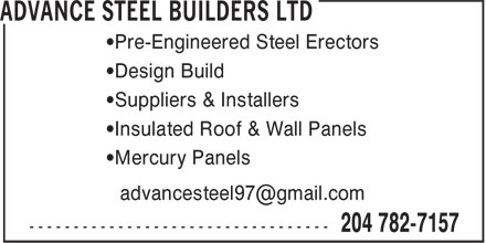 Advance Steel Builders Ltd (204-782-7157) - Display Ad - •Pre-Engineered Steel Erectors •Design Build •Suppliers & Installers •Insulated Roof & Wall Panels •Mercury Panels advancesteel97@gmail.com  •Pre-Engineered Steel Erectors •Design Build •Suppliers & Installers •Insulated Roof & Wall Panels •Mercury Panels advancesteel97@gmail.com  •Pre-Engineered Steel Erectors •Design Build •Suppliers & Installers •Insulated Roof & Wall Panels •Mercury Panels advancesteel97@gmail.com
