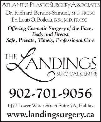 Landings Surgical Centre The (902-704-2969) - Annonce illustrée - 1477 Lower Water Street Suite 7A, Halifax www.landingsurgery.ca Dr. Richard Bendor-Samuel, M.D. FRCSC Dr. Louis O. Boileau, B.Sc. M.D. FRCSC Offering Cosmetic Surgery of the Face, Body and Breast Safe, Private, Timely, Professional Care 902-701-9056
