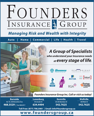 Founders Insurance Group Inc (902-468-3529) - Annonce illustrée - 542.7625 Toll Free: (877) 798.5981 Email: info@foundersgroup.ca www.foundersgroup.ca Managing Risk and Wealth with Integrity Auto Home Commercial Life Health Travel A Group of Specialists who understand your Insurance needs at every stage of life Founders Insurance Group Inc. Call or visit us today! Burnside Lunenburg Kentville Wolfville Ste 18, 250 Brownlow Ave 43 Lincoln St 2A-28 Aberdeen St 260 Main St 468.3529 fax 468.2017 634.4494
