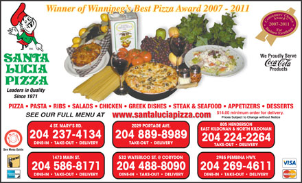Santa Lucia Pizza (204-515-1482) - Annonce illustr&eacute;e - Winner of Winnipeg s Best Pizza Award 2007 - 2011Winner of Winnipeg s Best Pizza Award 2007 - 2011 2007-2011 We Proudly Serve Products Leaders in Quality Since 1971 PIZZA   PASTA   RIBS   SALADS   CHICKEN   GREEK DISHES   STEAK &amp; SEAFOOD   APPETIZERS   DESSERTS $14.00 minimum order for delivery. SEE OUR FULL MENU AT www.santaluciapizza.com Prices Subject to Change without Notice 805 HENDERSON 4 ST. MARY S RD. 2029 PORTAGE AVE. EAST KILDONAN &amp; NORTH KILDONAN 204 237-4134 204 889-8989 204 224-2264 DINE-IN   TAKE-OUT   DELIVERY TAKE-OUT   DELIVERY 532 WATERLOO ST. @ CORYDON 1473 MAIN ST. 2985 PEMBINA HWY. 204 488-8090 204 586-8171 204 269-4611 DINE-IN   TAKE-OUT   DELIVERY DINE-IN   TAKE-OUT   DELIVERY
