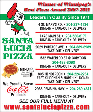 Santa Lucia Pizza (204-515-1482) - Annonce illustrée - Winner of Winnipeg s Best Pizza Award 2007-2011 Leaders in Quality Since 1971 4 ST. MARY S RD.   204-237-4134 DINE-IN   TAKE-OUT   DELIVERY 1473 MAIN ST.    204-586-8171 DINE-IN   TAKE-OUT   DELIVERY 2029 PORTAGE AVE.    204-889-8989 TAKE-OUT   DELIVERY 532 WATERLOO ST @ CORYDON 204-488-8090 DINE-IN   TAKE-OUT   DELIVERY 2007 - 2011 MENU find it in the menu 805 HENDERSON    204-224-2264 section EAST KILDONAN & NORTH KILDONAN TAKE-OUT   DELIVERY We Proudly Serve 2985 PEMBINA HWY.    204-269-4611 Products DINE-IN   TAKE-OUT   DELIVERY SEE OUR FULL MENU AT  Winner of Winnipeg s Best Pizza Award 2007-2011 Leaders in Quality Since 1971 4 ST. MARY S RD.   204-237-4134 DINE-IN   TAKE-OUT   DELIVERY 1473 MAIN ST.    204-586-8171 DINE-IN   TAKE-OUT   DELIVERY 2029 PORTAGE AVE.    204-889-8989 TAKE-OUT   DELIVERY 532 WATERLOO ST @ CORYDON 204-488-8090 DINE-IN   TAKE-OUT   DELIVERY 2007 - 2011 MENU find it in the menu 805 HENDERSON    204-224-2264 section EAST KILDONAN & NORTH KILDONAN TAKE-OUT   DELIVERY We Proudly Serve 2985 PEMBINA HWY.    204-269-4611 Products DINE-IN   TAKE-OUT   DELIVERY SEE OUR FULL MENU AT