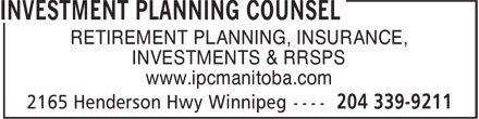 Investment Planning Counsel (204-339-9211) - Annonce illustrée - RETIREMENT PLANNING, INSURANCE, INVESTMENTS & RRSPS www.ipcmanitoba.com  RETIREMENT PLANNING, INSURANCE, INVESTMENTS & RRSPS www.ipcmanitoba.com