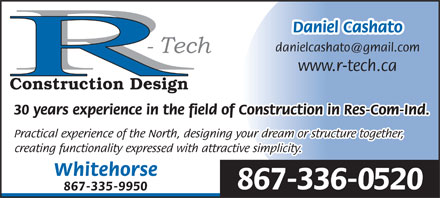 R-Tech Construction Design (867-335-9950) - Display Ad - Daniel Cashato danielcashato@gmail.com www.r-tech.ca Construction Design 30 years experience in the field of Construction in Res-Com-Ind. Practical experience of the North, designing your dream or structure together, creating functionality expressed with attractive simplicity. Whitehorse 867-336-0520 867-335-9950