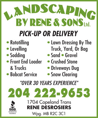 "Landscaping By Rene & Sons Ltd (204-222-9653) - Annonce illustrée - Ltd. PICK-UP OR DELIVERY Rototilling Lawn Dressing By The Levelling Truck, Yard, Or Bag Sodding Sand   Gravel Front End Loader   Crushed Stone & Trucks Driveways Dug Bobcat Service Snow Clearing ""OVER 30 YEARS EXPERIENCE"" 204 222-9653 1704 Copeland Trans RENE DESROSIERS Wpg. MB R2C 3C1 Ltd. PICK-UP OR DELIVERY Rototilling Lawn Dressing By The Levelling Truck, Yard, Or Bag Sodding Sand   Gravel Front End Loader   Crushed Stone & Trucks Driveways Dug Bobcat Service Snow Clearing ""OVER 30 YEARS EXPERIENCE"" 204 222-9653 1704 Copeland Trans RENE DESROSIERS Wpg. MB R2C 3C1"