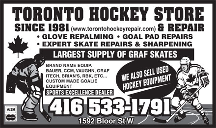 Toronto Hockey Repair (416-533-1791) - Display Ad - (www.torontohockeyrepair.com) GLOVE REPALMING    GOAL PAD REPAIRS EXPERT SKATE REPAIRS & SHARPENING LARGEST SUPPLY OF GRAF SKATES BRAND NAME EQUIP. BAUER, CCM, VAUGHN, GRAF ITECH, BRIAN'S, RBK, ETC... WE ALSO SELL USED CUSTOM MADE GOALIE EQUIPMENT HOCKEY EQUIPMENT SPORTS EXCELLENCE DEALER  (www.torontohockeyrepair.com) GLOVE REPALMING    GOAL PAD REPAIRS EXPERT SKATE REPAIRS & SHARPENING LARGEST SUPPLY OF GRAF SKATES BRAND NAME EQUIP. BAUER, CCM, VAUGHN, GRAF ITECH, BRIAN'S, RBK, ETC... WE ALSO SELL USED CUSTOM MADE GOALIE EQUIPMENT HOCKEY EQUIPMENT SPORTS EXCELLENCE DEALER
