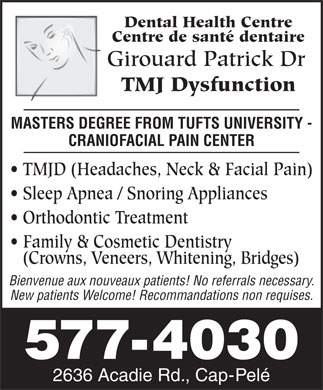 Girouard Patrick Dr (506-577-4030) - Annonce illustrée - Dental Health Centre Centre de santé dentaire Girouard Patrick Dr TMJ Dysfunction MASTERS DEGREE FROM TUFTS UNIVERSITY - CRANIOFACIAL PAIN CENTER TMJD (Headaches, Neck & Facial Pain) Sleep Apnea / Snoring Appliances Orthodontic Treatment Family & Cosmetic Dentistry (Crowns, Veneers, Whitening, Bridges) Bienvenue aux nouveaux patients! No referrals necessary. New patients Welcome! Recommandations non requises. 577-4030 2636 Acadie Rd., Cap-Pelé