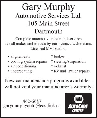 Gary Murphy Automotive Services (902-462-6687) - Annonce illustrée - Gary Murphy Automotive Services Ltd. 105 Main Street Dartmouth Complete automotive repair and services for all makes and models by our licensed technicians. Licensed MVI station. alignements * brakes cooling system repairs* steering/suspension air conditioning * exhaust undercoating * RV and Trailer repairs New car maintenance programs available - will not void your manufacturer s warranty. 462-6687 garymurphyauto@eastlink.ca