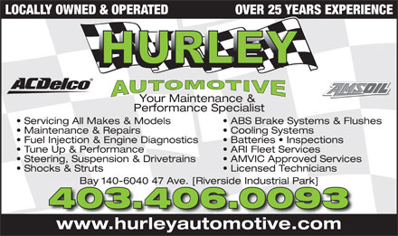 Hurley Automotive Ltd (403-346-6393) - Annonce illustr&eacute;e - LOCALLY OWNED &amp; OPERATED OVER 25 YEARS EXPERIENCE Your Maintenance &amp; Performance Specialist Servicing All Makes &amp; Models ABS Brake Systems &amp; Flushes Maintenance &amp; Repairs Cooling Systems Fuel Injection &amp; Engine Diagnostics Batteries   Inspections Tune Up &amp; Performance ARI Fleet Services Steering, Suspension &amp; Drivetrains AMVIC Approved Services Shocks &amp; Struts Licensed Technicians Bay 140-6040 47 Ave. [Riverside Industrial Park]Bay 140-6040 47 Ave. [Riverside Industrial Park] 403.406.0093 www.hurleyautomotive.com