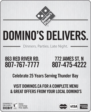 Domino's Pizza (807-475-4222) - Display Ad - DOMINO S DELIVERS. Dinners. Parties. Late Night. 863 RED RIVER RD. 772 JAMES ST. N 807-767-7777 807-475-4222 Celebrate 25 Years Serving Thunder Bay VISIT DOMINOS.CA FOR A COMPLETE MENU &amp; GREAT OFFERS FROM YOUR LOCAL DOMINO S DOMINO S Debit DELIVERY surcharge may apply. DEBIT  DOMINO S DELIVERS. Dinners. Parties. Late Night. 863 RED RIVER RD. 772 JAMES ST. N 807-767-7777 807-475-4222 Celebrate 25 Years Serving Thunder Bay VISIT DOMINOS.CA FOR A COMPLETE MENU &amp; GREAT OFFERS FROM YOUR LOCAL DOMINO S DOMINO S Debit DELIVERY surcharge may apply. DEBIT