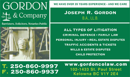 Gordon & Co (250-860-9997) - Annonce illustrée - WE HAVE OVER 35 YEARS EXPERIENCE - AND WE CARE Joseph R. Gordon B.A., LL.B. ALL TYPES OF LITIGATION CRIMINAL DEFENCE   FAMILY LAW PERSONAL INJURY   REAL ESTATE DISPUTES TRAFFIC ACCIDENTS & TICKETS WILLS & ESTATE DISPUTES CHILD PROTECTION www.gordoncolaw.com T. 250-860-9997T250860999 102-1433 St. Paul Street F. 250-860-9937 Kelowna BC V1Y 2E4  WE HAVE OVER 35 YEARS EXPERIENCE - AND WE CARE Joseph R. Gordon B.A., LL.B. ALL TYPES OF LITIGATION CRIMINAL DEFENCE   FAMILY LAW PERSONAL INJURY   REAL ESTATE DISPUTES TRAFFIC ACCIDENTS & TICKETS WILLS & ESTATE DISPUTES CHILD PROTECTION www.gordoncolaw.com T. 250-860-9997T250860999 102-1433 St. Paul Street F. 250-860-9937 Kelowna BC V1Y 2E4