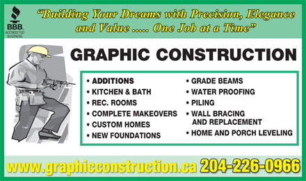 Graphic Construction (204-226-0966) - Annonce illustrée - Building Your Dreams with Precision, Elegance and Value ..... One Job at a Time GRAPHIC CONSTRUCTION ADDITIONS GRADE BEAMS KITCHEN & BATH WATER PROOFING REC. ROOMS PILING COMPLETE MAKEOVERS WALL BRACING AND REPLACEMENT CUSTOM HOMES HOME AND PORCH LEVELING NEW FOUNDATIONS 204-226-0966 www.graphicconstruction.ca