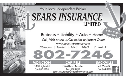 Sears Insurance LimitedFacsimile Service (506-802-7646) - Annonce illustrée - Your Local Independent Broker SEARS INSURANCE LIMITED 24hr Claim Service Business   Liability   Auto   Home Call, Visit or see us Online for an Instant Quote www.searsinsurance.com Wawanesa Travelers Aviva INTACT Economical 802-7246 MONCTON CAP PELE SACKVILLE 2690 ch. Acadie 43 Main St. 143 Highfield Fax: 857-1395 Fax: 577-2702 Fax: 364-0033 MONCTON CAP PELE SACKVILLE 2690 ch. Acadie 43 Main St. 143 Highfield Fax: 857-1395 Fax: 577-2702 Fax: 364-0033 SEARS INSURANCE LIMITED 24hr Claim Service Your Local Independent Broker Business   Liability   Auto   Home Call, Visit or see us Online for an Instant Quote www.searsinsurance.com Wawanesa Travelers Aviva INTACT Economical 802-7246